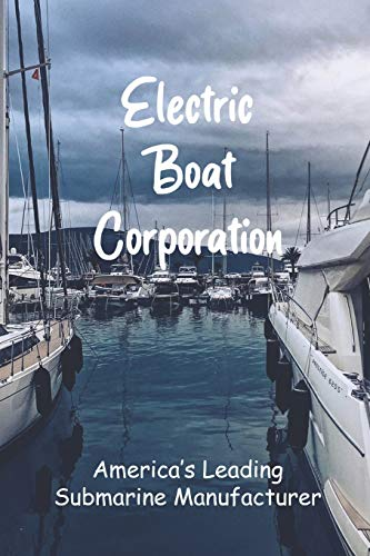 Electric Boat Corporation: America's Leading Submarine Manufacturer: Ship...