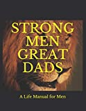 STRONG MEN GREAT DADS: A Personal Life Manual For Men