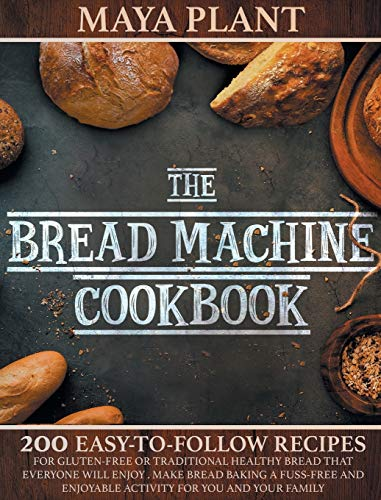 The Bread Machine Cookbook: 200 Easy to Follow Recipes for Gluten-Free or Traditional Healthy Bread that Everyone will Enjoy - Make Bread Baking a ... Enjoyable Activity for You and Your Family
