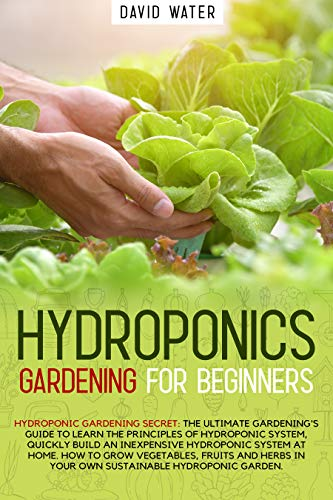 Hydroponics Gardening for Beginners: The ultimate guide to learn the principles of hydroponics system quickly build an inexpensive system at home