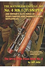 THE MATCHLESS ENFIELD .303 No. 4 MK I (T) SNIPER: AND BRITAIN'S ELITE FORCE OF SCOUT/SNIPERS WHO DOMINATED WWII BATTLEFIELDS. (Art In Arms Press Book) Paperback