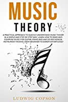 Music Theory: A Practical Approach To Quickly Understand Music Theory in a Step-By-Step Way. Learn How to Read And Compose Music For Any Musical Instrument Moving From Beginner to Expert Effortlessly