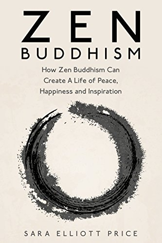 Zen Buddhism: How Zen Buddhism Can Create A Life of Peace, Happiness and Inspiration (Zen Buddhism for Beginners)