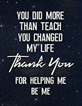 You Did More Than Teach You Changed My Life Thank You For Helping Me Be Me: Lined Teacher Journal Notebook V31
