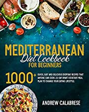 THE MEDITERRANEAN DIET COOKBOOK FOR BEGINNERS: 1000+ Quick, Easy and Delicious Everyday Recipes That Anyone Can Cook. 21-Day Smart Kickstart Meal Plan to Change Your Eating Lifestyle.