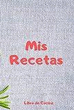 Mis Recetas Libro de Cocina: Recetario en Blanco | 110 Páginas para Apuntar tus Recetas