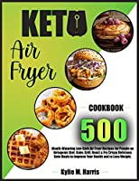 Keto Air Fryer: 500 Mouth-Watering Low-Carb Air Fryer Recipes for People on Ketogenic Diet. Bake, Grill, Roast & Fry Crispy Delicious Keto Meals to Improve Your Health and to Lose Weight.