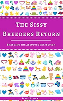 The Sissy Breeders Return: Breeding The Absolute Perfection by [Jodie Delight]
