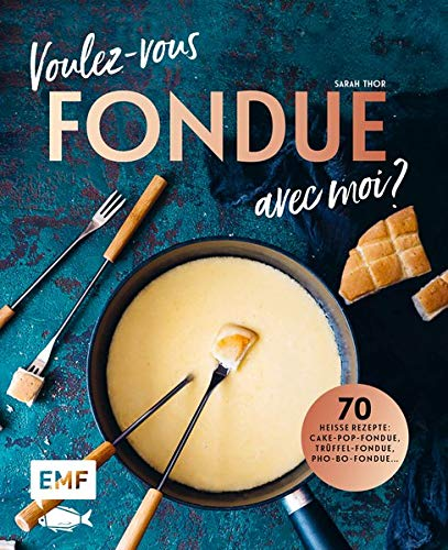 Voulez-vous FONDUE avec moi?: Über 70 heiße Rezepte: Trüffel-Fondue, Pho-Bo-Fondue, Cake-Pop-Fondue, Schweizer Käsefondue, Schokoladen-Fondue, Fondue Chinoise, Veggie-Fondue, Pizza-Fondue ...