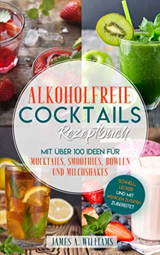 Alkoholfreie Cocktails Rezeptbuch - Mit über 100 Ideen für Mocktails, Smoothies, Bowlen und Milchshakes: Schnell, Lecker und mit wenigen Zutaten zubereitet