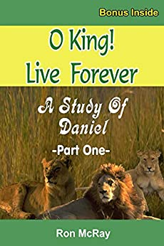 O King! Live Forever: A Study Of Daniel - Part 1 by [Ron McRay]
