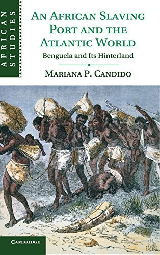 An African Slaving Port and the Atlantic World: Benguela and its Hinterland...