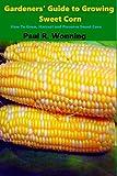 Gardeners' Guide to Growing Sweet Corn: How To Grow, Harvest and Preserve Sweet Corn (Gardener's Guide to Growing Your Vegetable Garden, Band 14) - Paul R. Wonning