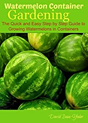 Image: Watermelon Container Gardening: The Quick and Easy Step by Step Guide to Growing Watermelons in Containers | Kindle Edition | by David Isaac Yoder (Author). Publication Date: June 20, 2014