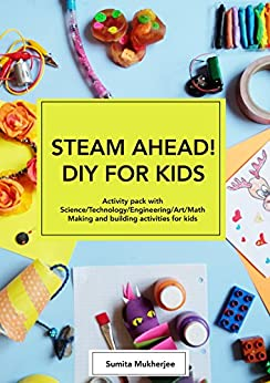 [Sumita Mukherjee]のSTEAM AHEAD! DIY FOR KIDS: Science Experiments activity pack with Science/Technology/Engineering/Art/Math making and building activities for 4-10 year old kids (English Edition)