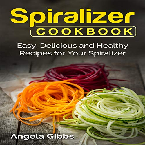 Spiralizer Cookbook: Easy, Delicious and Healthy Recipes for Your Spiralizer audiobook cover art