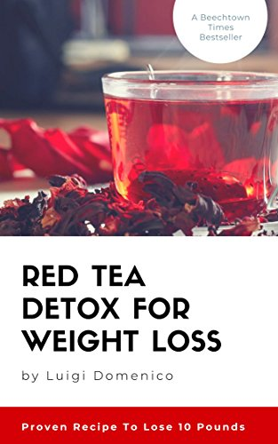Red Tea Detox for Weight Loss : Proven Recipe To Lose 10 Pounds : (Get A Flat Belly, Choose the Right Teas, Boost Your Metabolism, Eliminate Toxins, Find ... Tea, Fit Tea Detox) (English Edition)