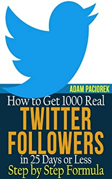 How to get 1000 Real Twitter Followers in 25 Days or Less. A Step by Step Formula