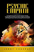 Psychic Empath: A Comprehensive Guide for Sensitive People to Develop Empathy Skills and Abilities of Intuition, Telepathy, Aura Reading and Finding the Sense of Self by Unlocking Their Own Potential