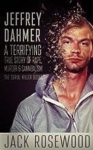 Jeffrey Dahmer: A Terrifying True Story of Rape, Murder & Cannibalism (The Serial Killer Books) (Volume 1)