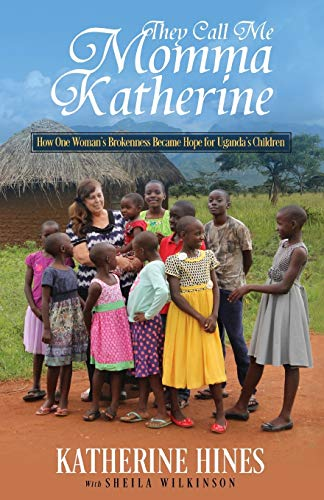 They Call Me Momma Katherine: How One Womans Brokenness Became Hope for Ugandas Children