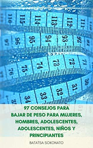 97 Consejos Para Bajar De Peso Para Mujeres, Hombres, Adolescentes, Adolescentes, Niños Y Principiantes : Maneras Fáciles De Perder Peso Rápido Que Le ...