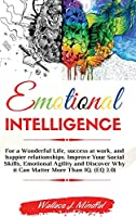 Emotional Intelligence: For a Wonderful Life, success at work, and happier relationships. Improve Your Social Skills, Emotional Agility and Discover Why it Can Matter More Than IQ. (EQ 2.0)