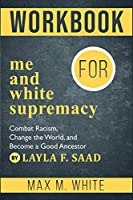 Workbook for Me and White Supremacy: Combat Racism, Change the World, and Become a Good Ancestor