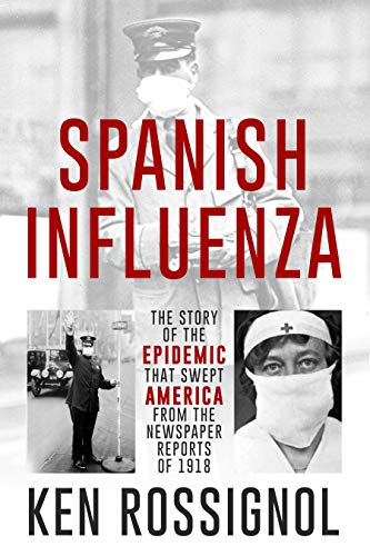 SPANISH INFLUENZA - The Story of the Epidemic That Swept America From the Newspaper Reports of 1918 (Twentieth Century History Book 3) by [Ken Rossignol, Elizabeth Mackey, Robert Walker]