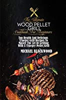 The Ultimate Wood Pellet Grill Cookbook For Beginners: Top Health And Delicious Traeger Grill Recipes To Master The Art Of Grilling With A Traeger Pellet Grill