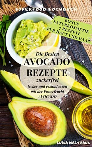 Avocado: Avocado Rezepte - Superfood Kochbuch - Die besten Avocado Rezepte - zuckerfrei, lecker und gesund essen mit der Powerfrucht Avocado + Bonus 7 Naturkosmetik-Rezepte