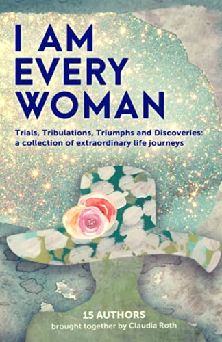 I AM EVERY WOMAN: Trials, Tribulations, Triumphs and Discoveries: a collection of extraordinary life journeys