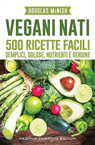 Vegani nati. 500 ricette facili, semplici, golose, nutrienti e genuine