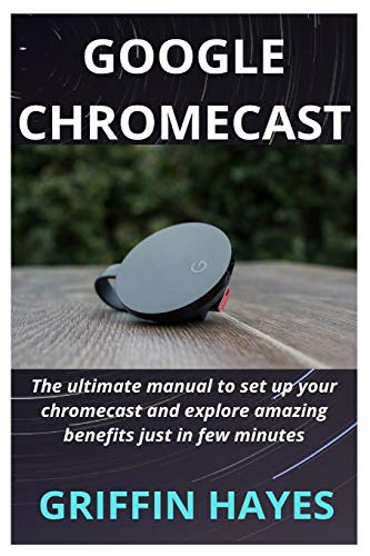Google Chromecast: The ultimate manual to set up your chromecast and explore amazing benefits just in few minutes