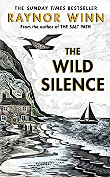 The Wild Silence: The Sunday Times Bestseller from the author of The Salt Path by [Raynor Winn]