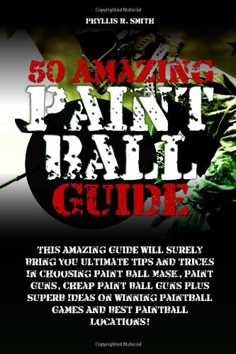50 Amazing Paint Ball Guide: This Amazing Guide Will Surely Bring You Ultimate Tips And Tricks In Choosing Paint Ball Mask, Paint Guns, Cheap Paint ... Paintball Games And Best Paintball Locations! [Paperback] [2012] (Author) Phyllis R. Smith