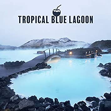 Tropical Blue Lagoon - Energetic Holiday Chillout That Will Take You to an Exotic Island, Under the Palms, Tropical Party, Summer Solstice, Relaxed Soul, Ibiza Chilled, Bora Bora