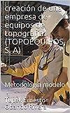 creación de una empresa de equipos de topografía (TOPOEQUIPOS, S. A): Metodología modelo