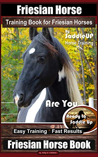 Friesian Horse Training Book for Friesian Horses, By SaddleUP Horse Training, Are You Ready to Saddle Up? Easy Training * Fast Results, Friesian Horse (English Edition)