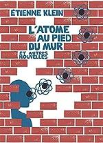 L'Atome au pied du mur et autres nouvelles d'Etienne Klein