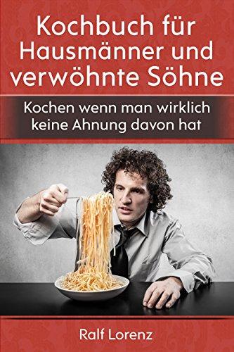 Kochbuch für Hausmänner und verwöhnte Söhne: Kochen wenn man wirklich...