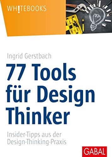 77 Tools für Design Thinker: Insider-Tipps aus der Design-Thinking-Praxis (Whitebooks)