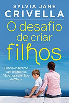 O desafio de criar filhos: Princípios bíblicos para orientar os filhos no caminho de Deus