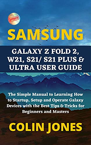 SAMSUNG GALAXY Z FOLD 2, W21, S21/ S21 PLUS & ULTRA USER GUIDE: The Simple Manual to Learning How to Startup, Setup and Operate Galaxy Devices with the ... for Beginners and Masters (English Edition)
