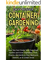 Container Gardening: How You Can Create Your Own Small Garden and Grow Vegetables, Fruit, Flowers, and Herbs in Your Backyard, Indoors, or In Urban Areas