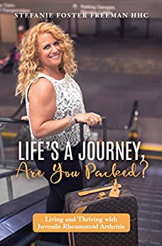 Life's A Journey, Are You Packed?: Living and Thriving with Juvenile Rheumatoid Arthritis by [Stefanie Freeman]