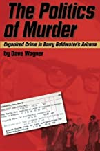 The Politics of Murder: Organized Crime in Barry Goldwater's Arizona by Dave Wagner (2016-05-12)