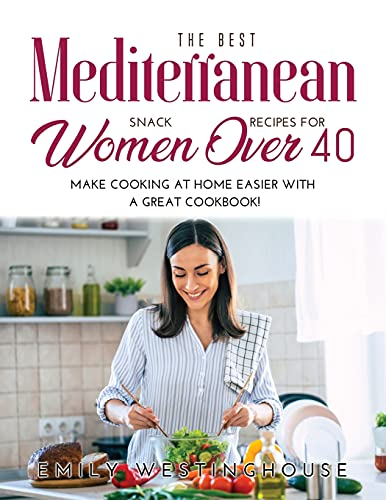 The Best Mediterranean Snack Recipes for Women Over 40: Make Cooking at Home Easier with a Great Cookbook!