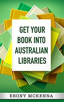 Get Your Book Into Australian Libraries: Sell more books, earn more royalties by [Ebony McKenna]
