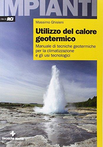 Utilizzo del calore geotermico. Manuale di tecniche geotermiche per la climatizzazione e gli usi tecnologici